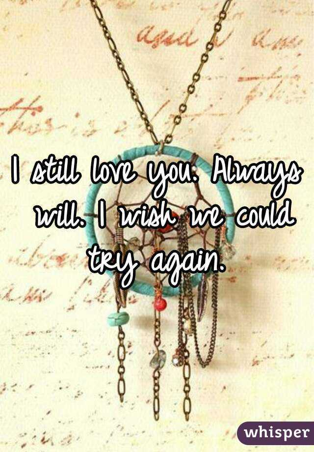 I still love you. Always will. I wish we could try again.