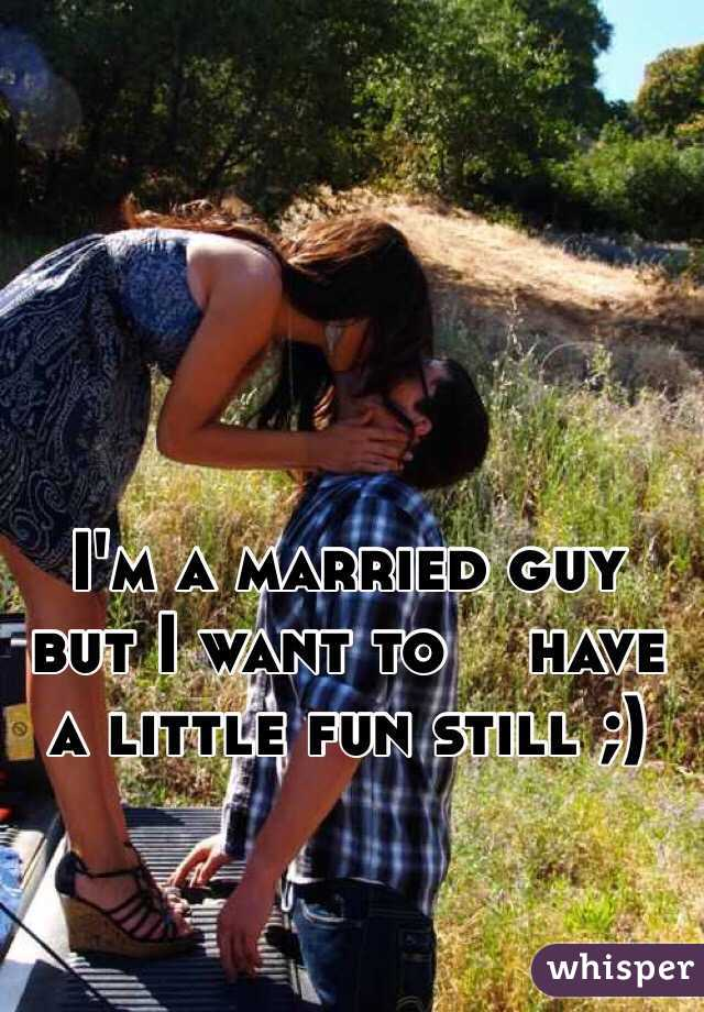 I'm a married guy but I want to    have a little fun still ;)