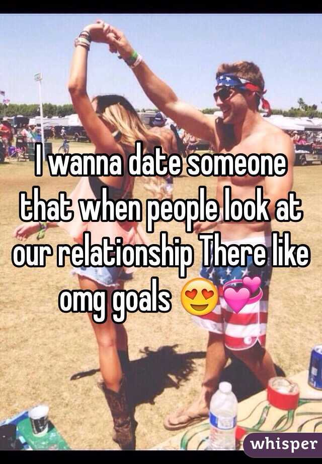 I wanna date someone that when people look at our relationship There like omg goals 😍💞