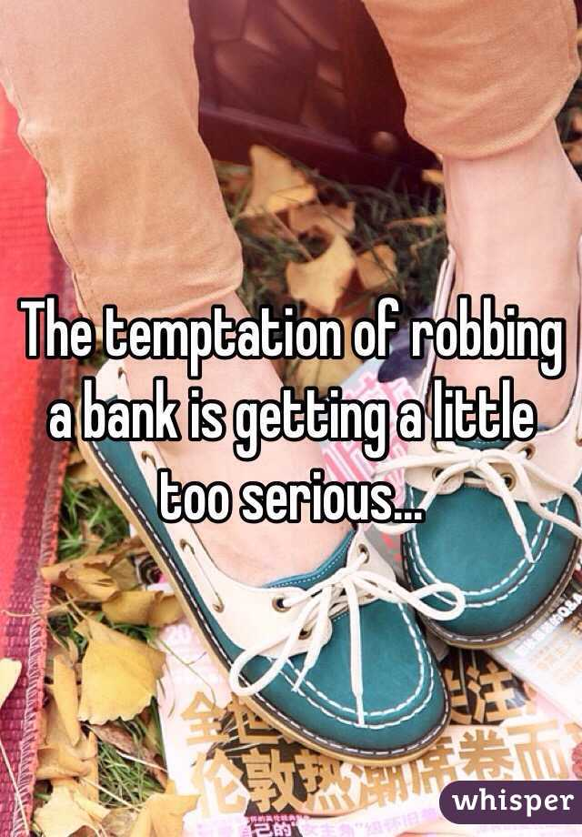 The temptation of robbing a bank is getting a little too serious...