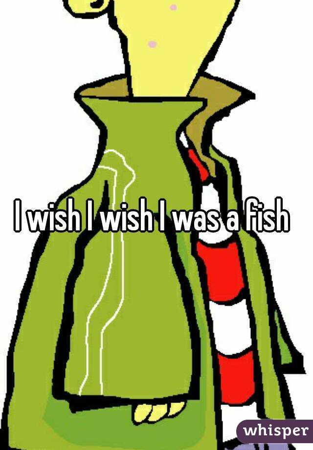 I wish I wish I was a fish