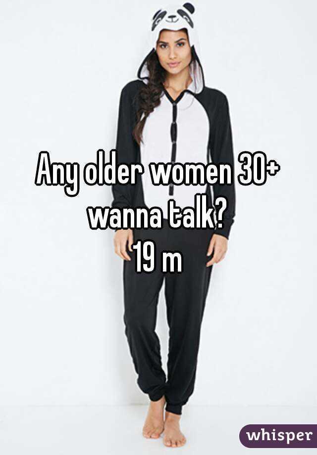 Any older women 30+ wanna talk?  19 m