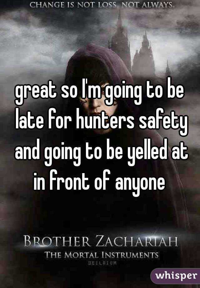 great so I'm going to be late for hunters safety and going to be yelled at in front of anyone