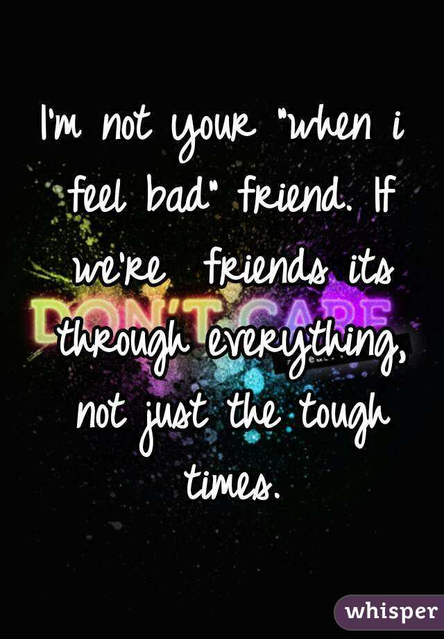 "I'm not your ""when i feel bad"" friend. If we're  friends its through everything, not just the tough times."