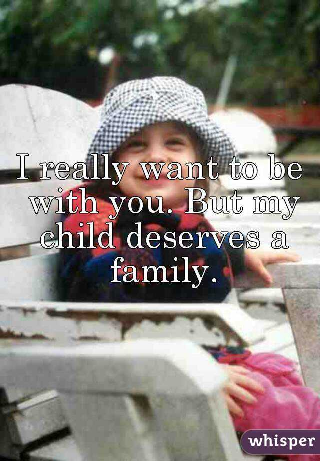 I really want to be with you. But my child deserves a family.