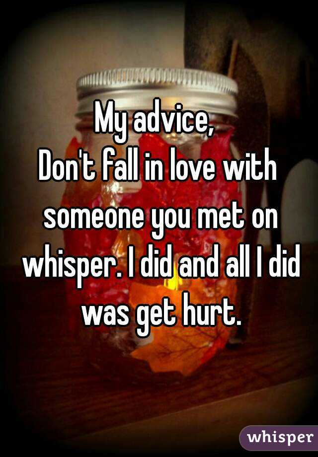 My advice,  Don't fall in love with someone you met on whisper. I did and all I did was get hurt.