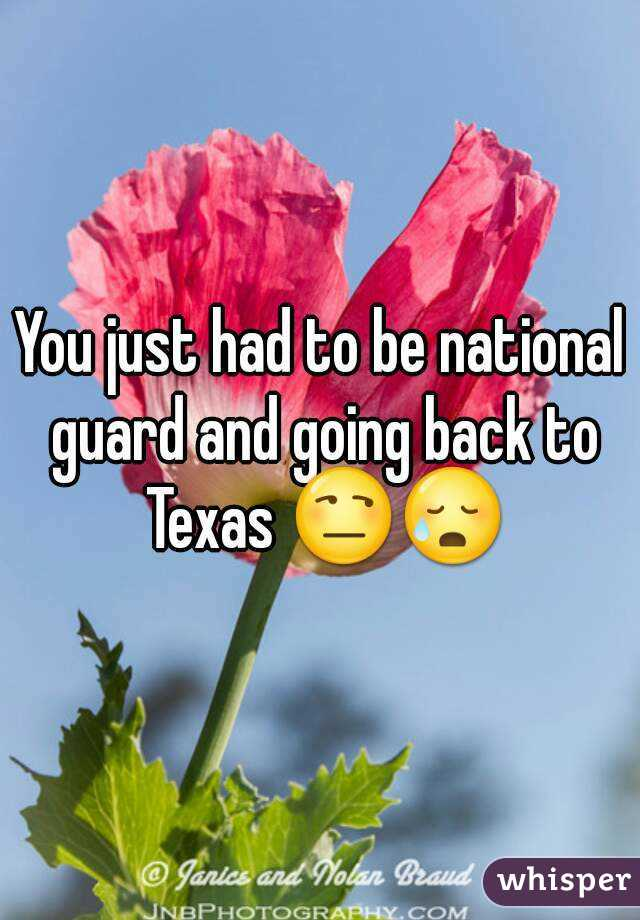 You just had to be national guard and going back to Texas 😒😥