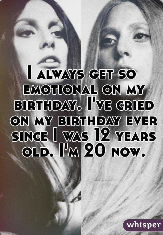 I always get so emotional on my birthday. I've cried on my birthday ever since I was 12 years old. I'm 20 now.