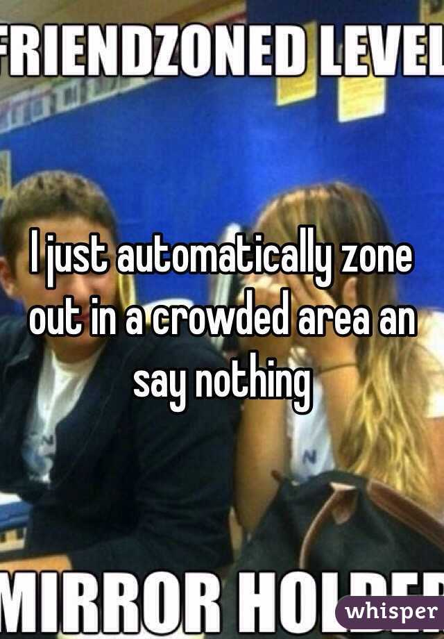 I just automatically zone out in a crowded area an say nothing