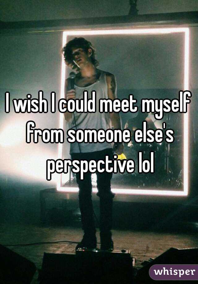 I wish I could meet myself from someone else's perspective lol