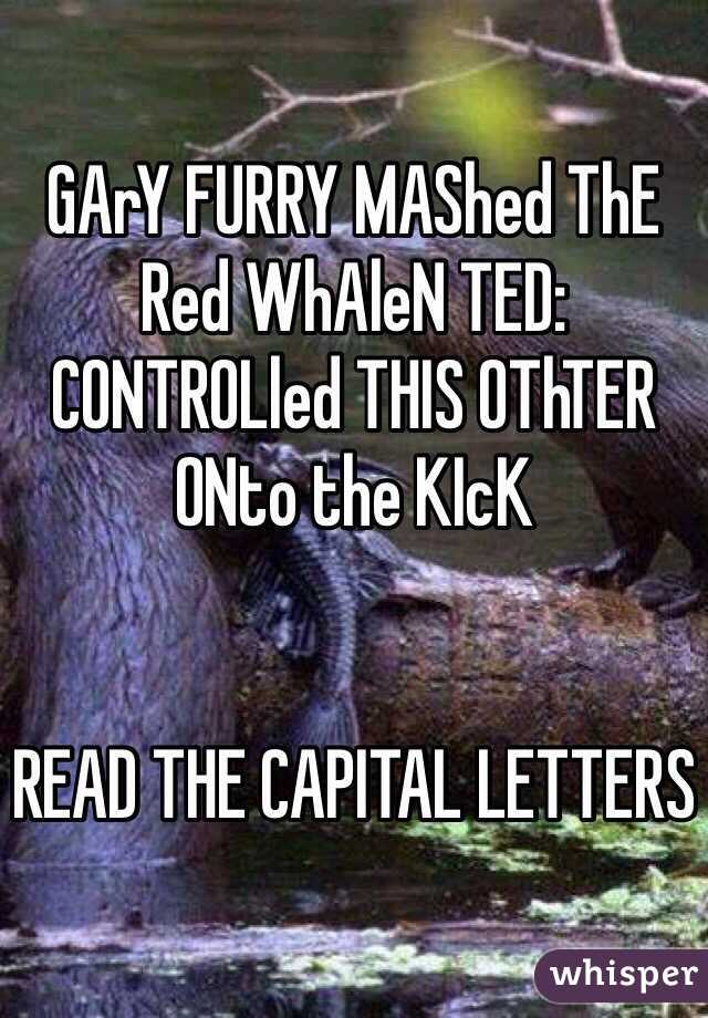 GArY FURRY MAShed ThE Red WhAleN TED: CONTROLled THIS OThTER ONto the KIcK   READ THE CAPITAL LETTERS