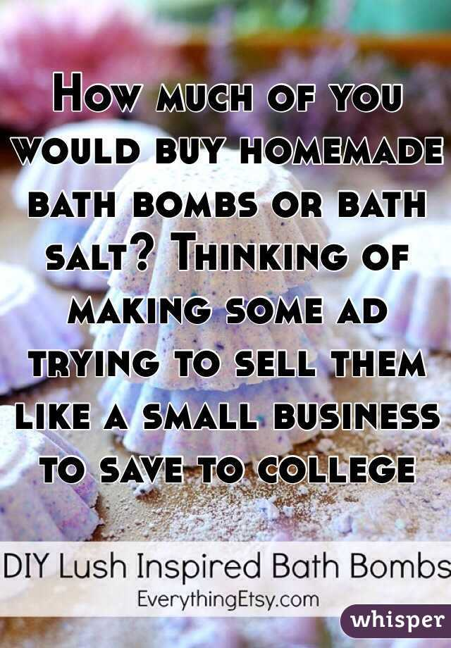 How much of you would buy homemade bath bombs or bath salt? Thinking of making some ad trying to sell them like a small business to save to college