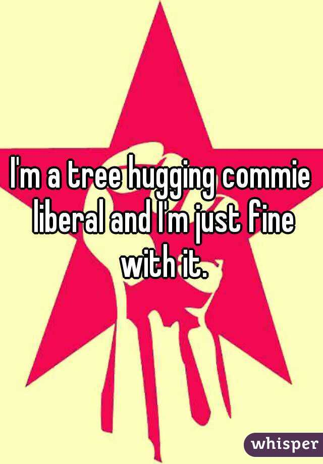 I'm a tree hugging commie liberal and I'm just fine with it.