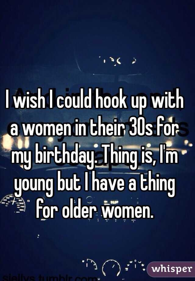 I wish I could hook up with a women in their 30s for my birthday. Thing is, I'm young but I have a thing for older women.