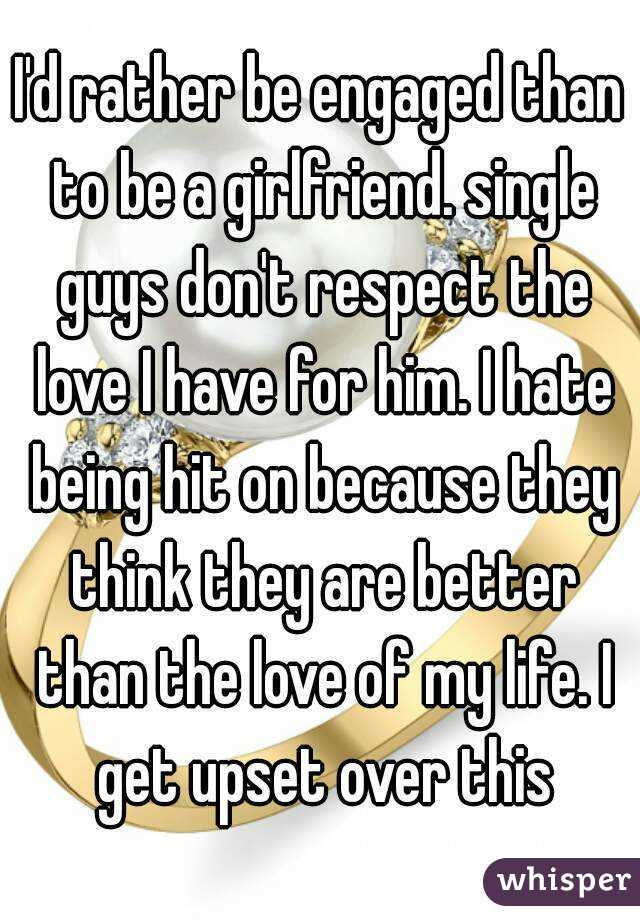 I'd rather be engaged than to be a girlfriend. single guys don't respect the love I have for him. I hate being hit on because they think they are better than the love of my life. I get upset over this