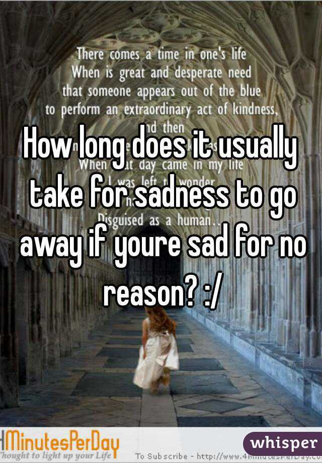 How long does it usually take for sadness to go away if youre sad for no reason? :/