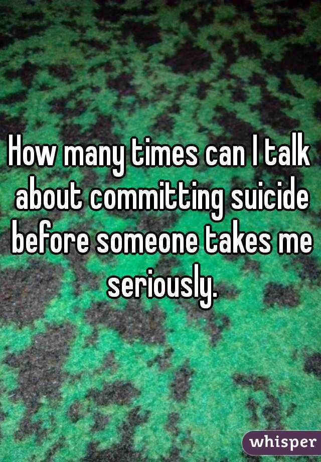 How many times can I talk about committing suicide before someone takes me seriously.