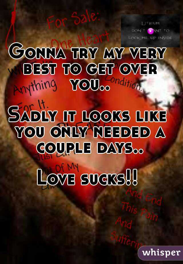 Gonna try my very best to get over you..  Sadly it looks like you only needed a couple days..  Love sucks!!