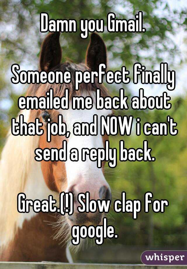 Damn you Gmail.  Someone perfect finally emailed me back about that job, and NOW i can't send a reply back.  Great.(!) Slow clap for google.