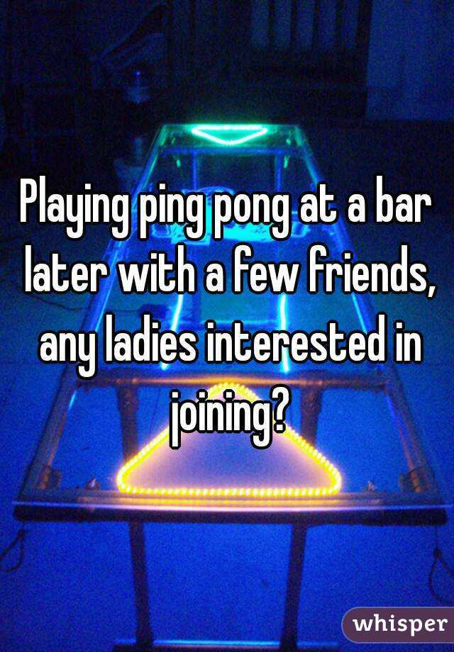 Playing ping pong at a bar later with a few friends, any ladies interested in joining?