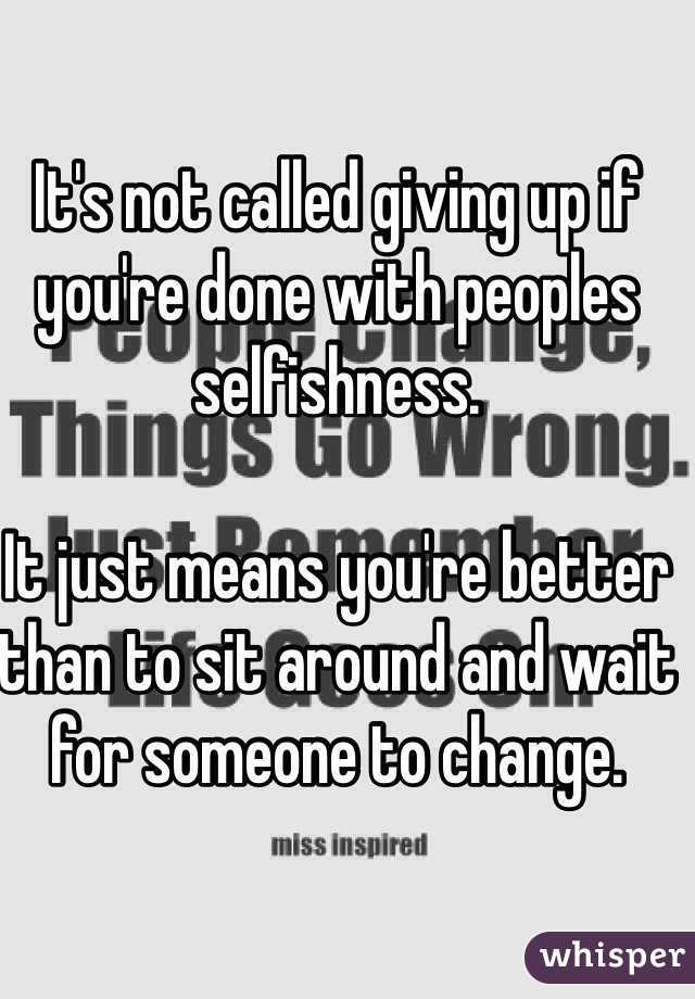 It's not called giving up if you're done with peoples selfishness.   It just means you're better than to sit around and wait for someone to change.