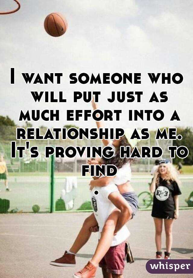 I want someone who will put just as much effort into a relationship as me. It's proving hard to find.