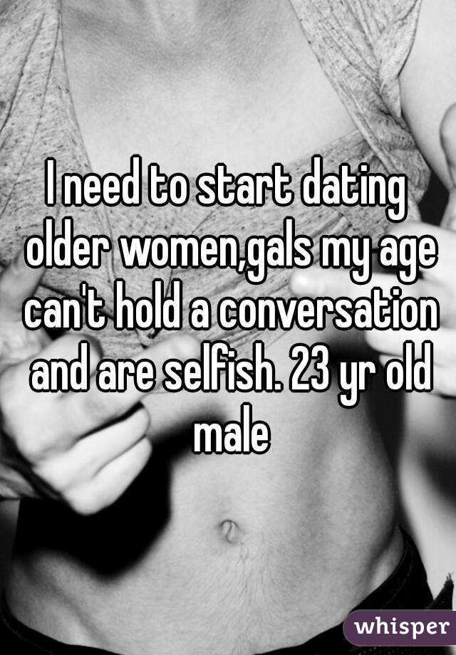 I need to start dating older women,gals my age can't hold a conversation and are selfish. 23 yr old male