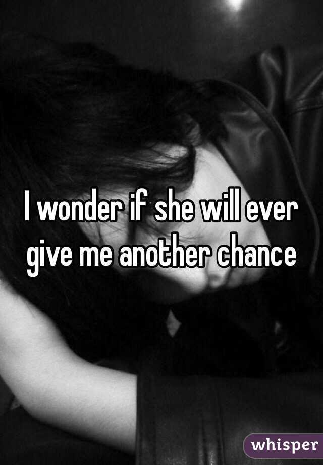 I wonder if she will ever give me another chance