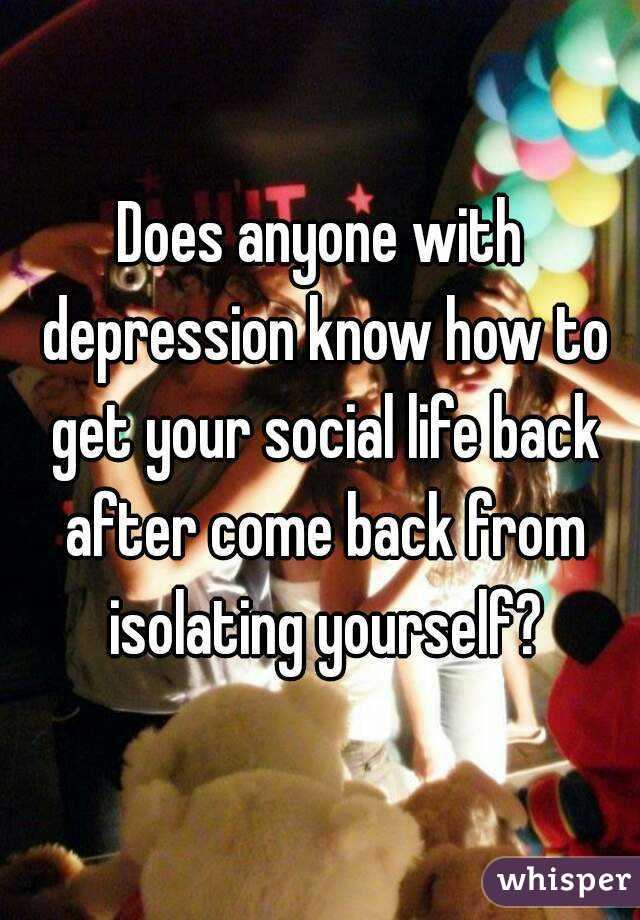 Does anyone with depression know how to get your social life back after come back from isolating yourself?
