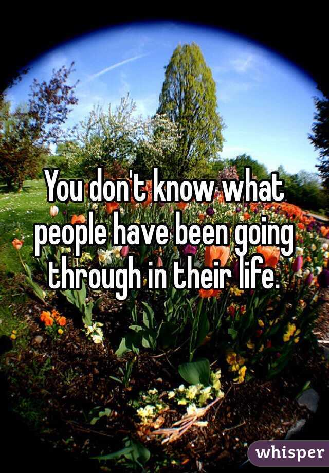 You don't know what people have been going through in their life.