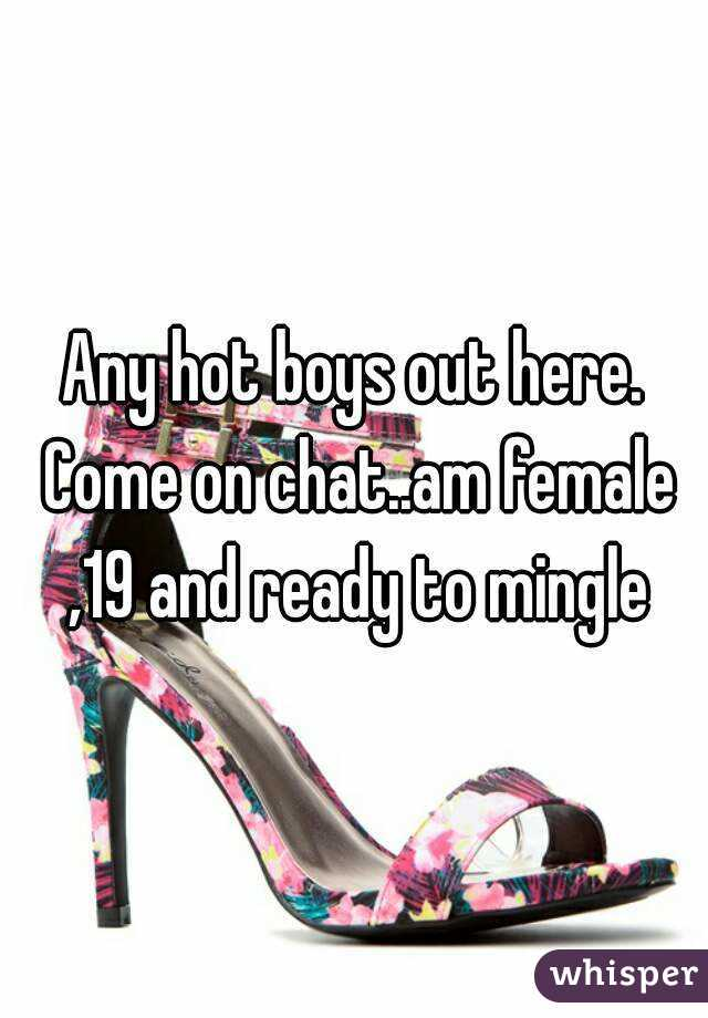 Any hot boys out here. Come on chat..am female ,19 and ready to mingle