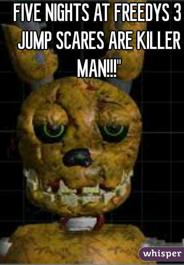 FIVE NIGHTS AT FREEDYS 3 JUMP SCARES ARE KILLER MAN!!!""