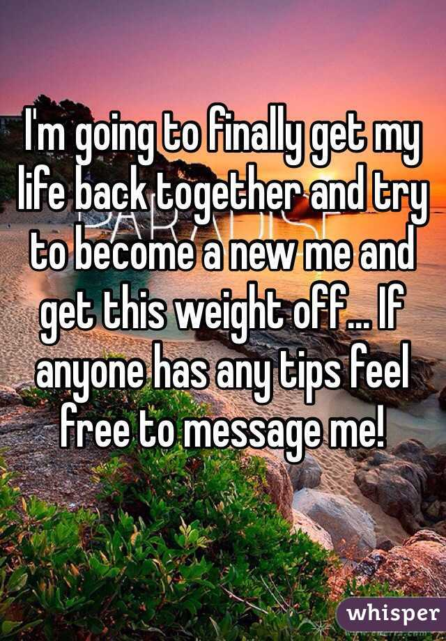 I'm going to finally get my life back together and try to become a new me and get this weight off... If anyone has any tips feel free to message me!
