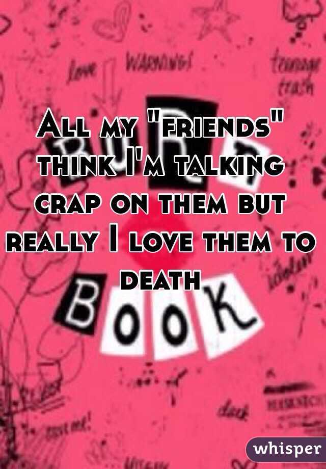 """All my """"friends"""" think I'm talking crap on them but really I love them to death"""