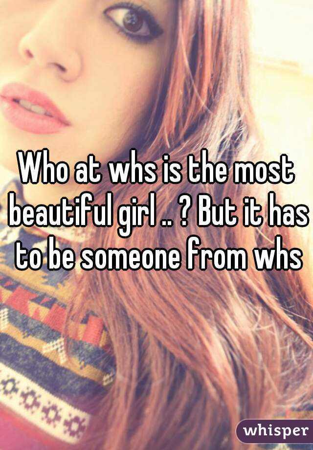 Who at whs is the most beautiful girl .. ? But it has to be someone from whs