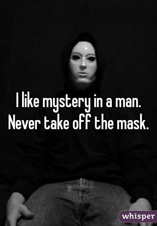 I like mystery in a man. Never take off the mask.