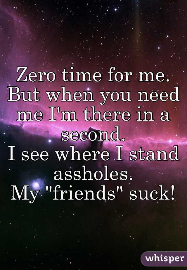 """Zero time for me.  But when you need me I'm there in a second.  I see where I stand assholes.  My """"friends"""" suck!"""