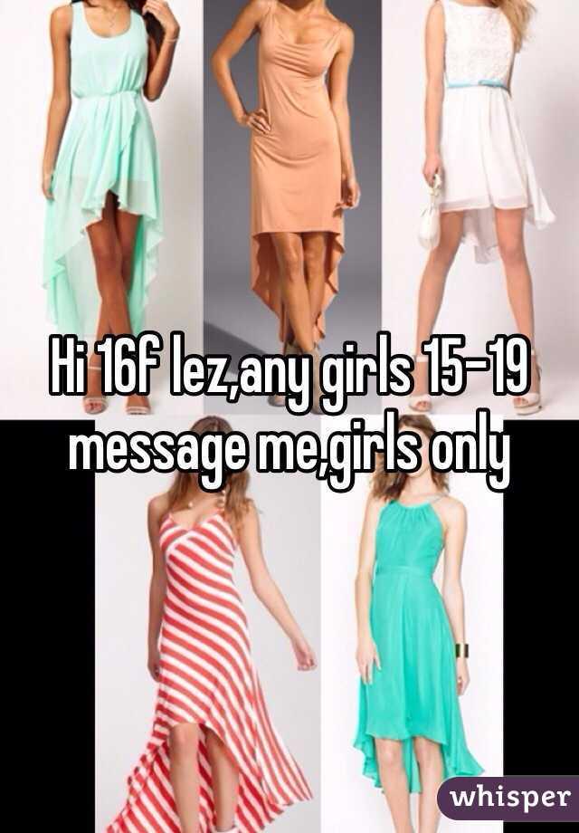 Hi 16f lez,any girls 15-19 message me,girls only