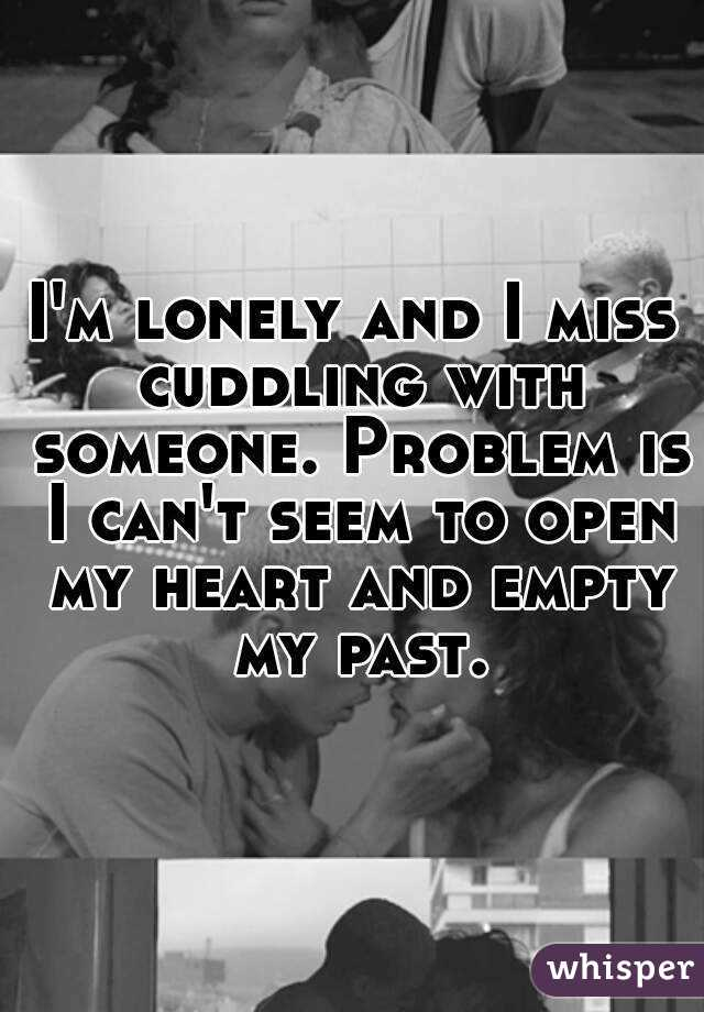 I'm lonely and I miss cuddling with someone. Problem is I can't seem to open my heart and empty my past.