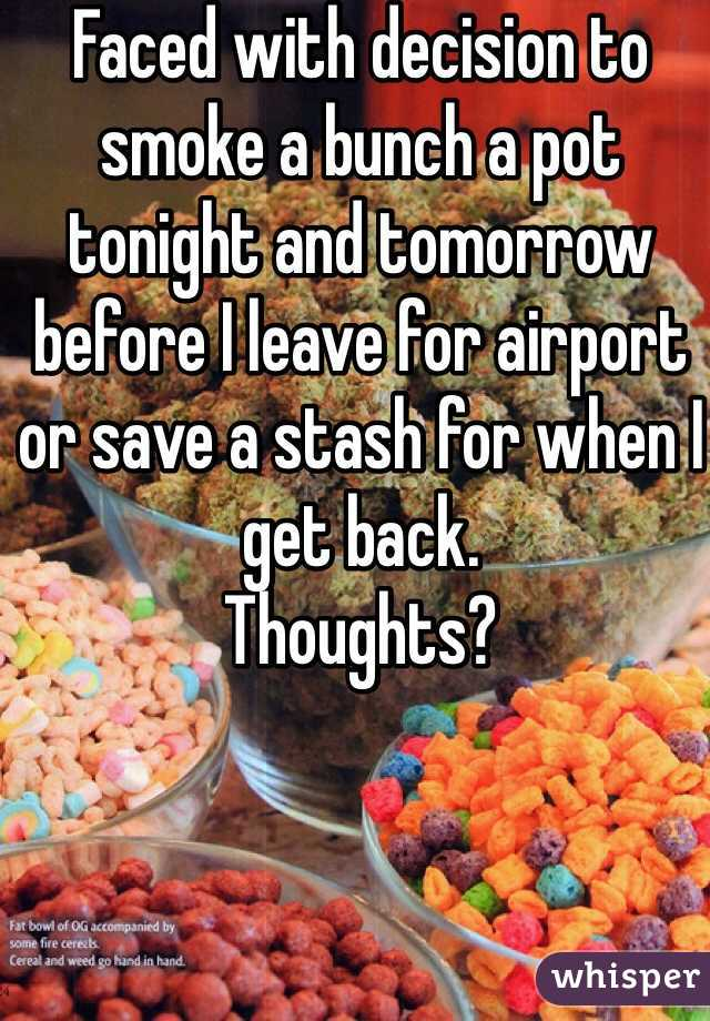 Faced with decision to smoke a bunch a pot tonight and tomorrow before I leave for airport or save a stash for when I get back.  Thoughts?