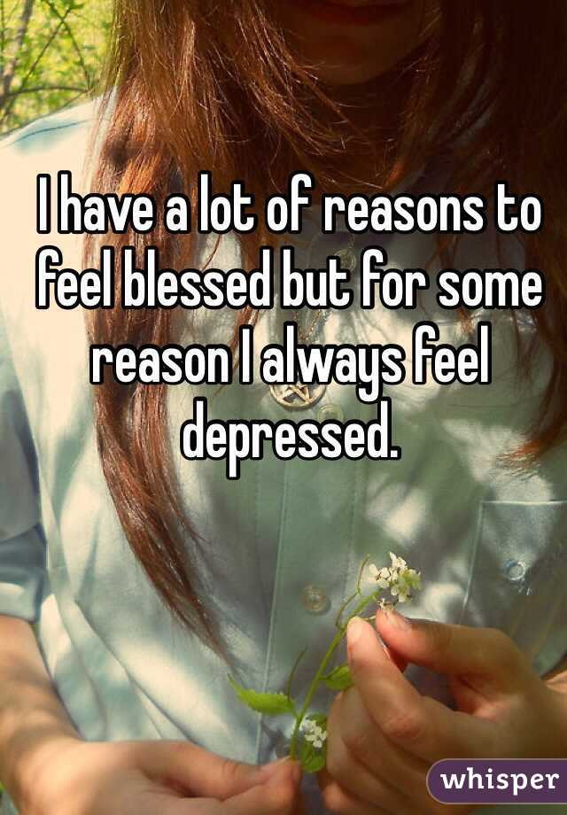 I have a lot of reasons to feel blessed but for some reason I always feel depressed.