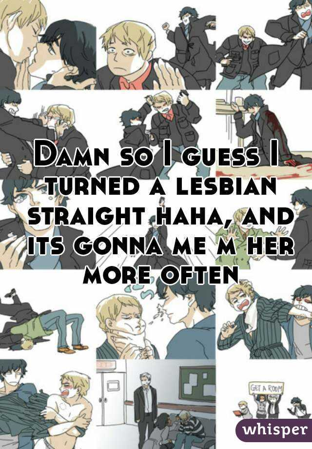 Damn so I guess I turned a lesbian straight haha, and its gonna me m her more often