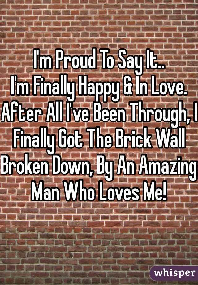 I'm Proud To Say It.. I'm Finally Happy & In Love. After All I've Been Through, I Finally Got The Brick Wall Broken Down, By An Amazing Man Who Loves Me!