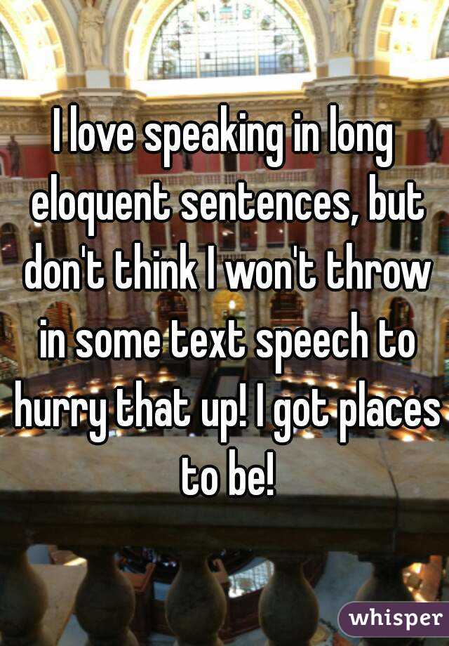 I love speaking in long eloquent sentences, but don't think I won't throw in some text speech to hurry that up! I got places to be!