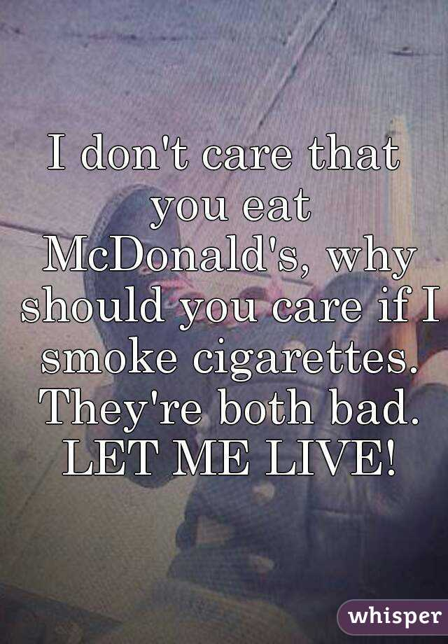 I don't care that you eat McDonald's, why should you care if I smoke cigarettes. They're both bad. LET ME LIVE!
