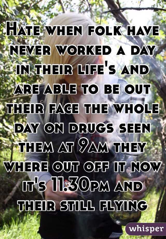 Hate when folk have never worked a day in their life's and are able to be out their face the whole day on drugs seen them at 9am they where out off it now it's 11.30pm and their still flying