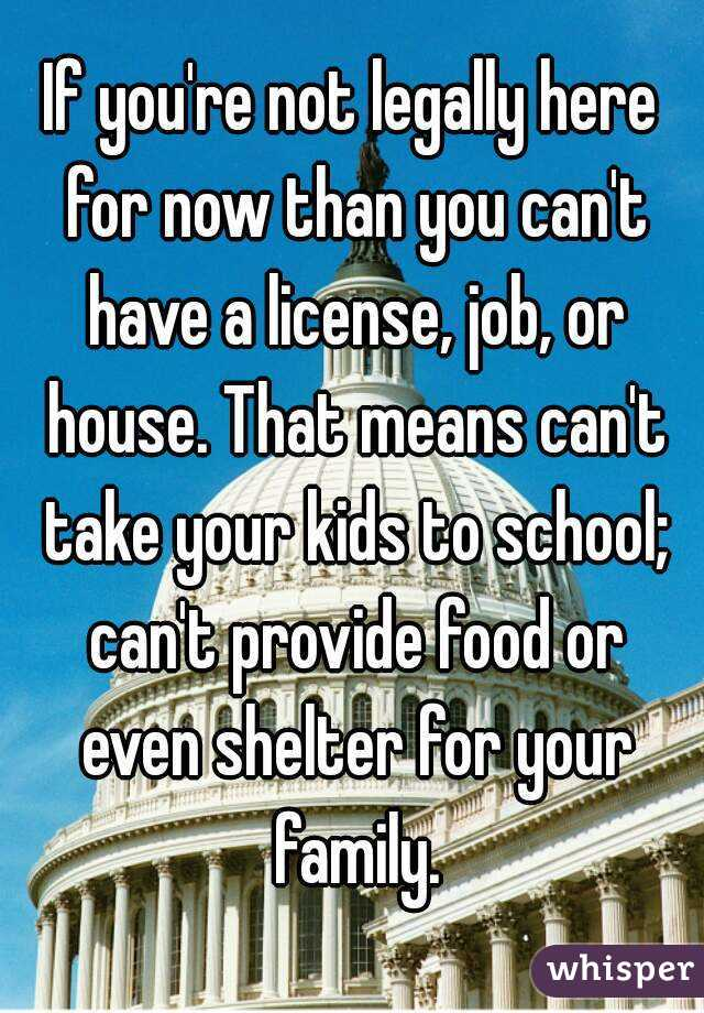 If you're not legally here for now than you can't have a license, job, or house. That means can't take your kids to school; can't provide food or even shelter for your family.