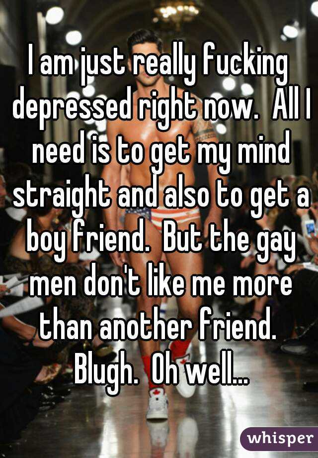 I am just really fucking depressed right now.  All I need is to get my mind straight and also to get a boy friend.  But the gay men don't like me more than another friend.  Blugh.  Oh well...