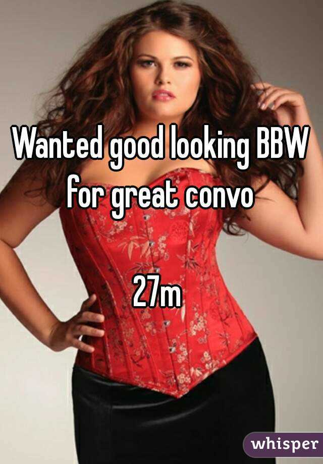 Wanted good looking BBW for great convo   27m