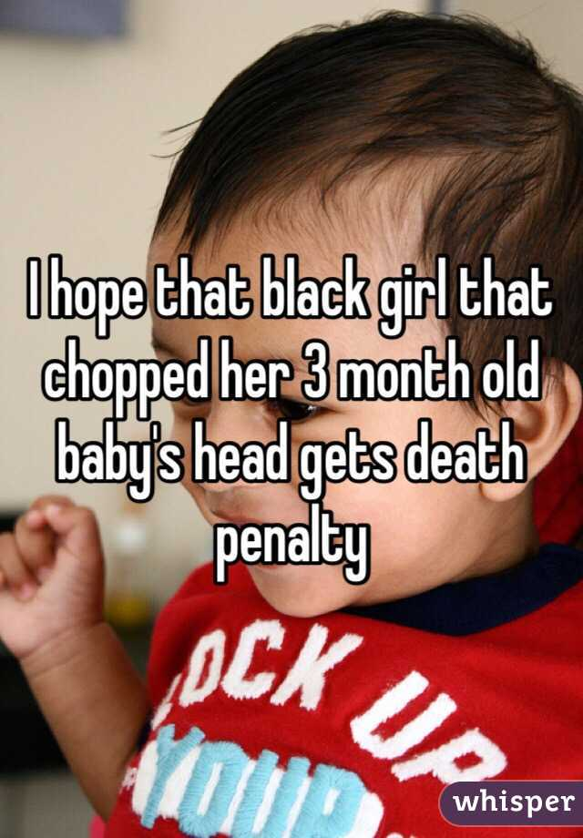 I hope that black girl that chopped her 3 month old baby's head gets death penalty